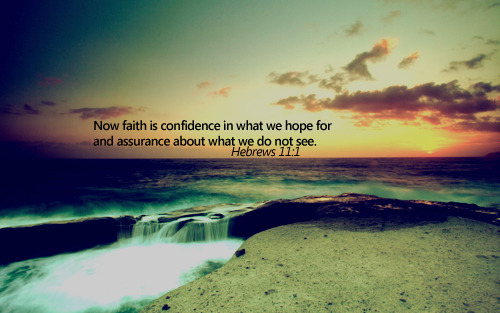 Hebrews 11-1 Faith is confidence in what we do regardlless we can't see it's outcome tomorrow